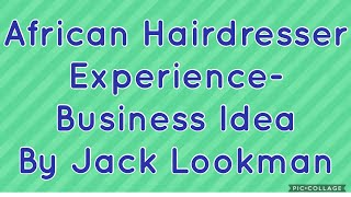 An African Hairdresser Experience- Business Idea by Jack Lookman