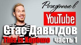 Рождённые в Youtube, #8.1 Стас Давыдов This is Хорошо
