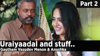Uraiyaadal and stuff.. | Gautham Vasudev Menon & Anushka Shetty | Part 2