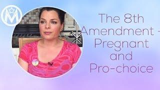 The 8th Amendment - Pregnant and Pro-choice