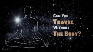 Can You Travel Without The Body? – Sadhguru Explains