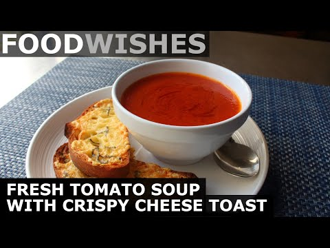 Fresh Tomato Soup with Crispy Cheese Toast – Food Wishes
