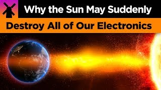 Why The Sun May Suddenly Destroy All of Our Electronics