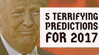 5 Terrifying Predictions For 2017