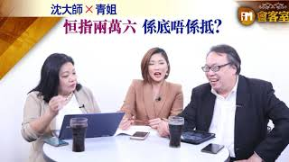 【iM會客室 沈大師X青姐】恒指兩萬六係底唔係抵?
