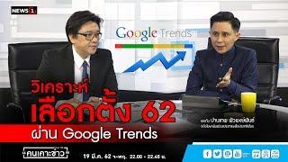วิเคราะห์ เลือกตั้ง 62 ผ่าน Google Trends : คนเคาะข่าว 19/03/2019