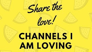 Share the Love: Channels I am loving!