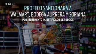 Profeco sancionará a Walmart, Bodega Aurrera y Soriana por incremento injustificado de precios