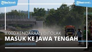 8.000 Kendaraan Ditolak Masuk ke Jawa Tengah pada Periode Larangan Mudik 2021, Petugas Tindak Tegas