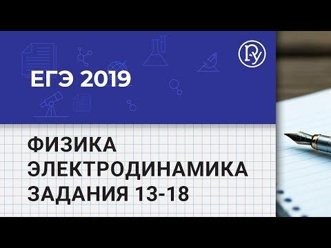 ЕГЭ 2019 Физика: Электродинамика, разбор заданий 13-18