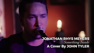 Jonathan Rhys Meyers - Something Inside (A Cover By John Tyler)