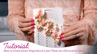 How to create Sweet Magnolias & layer them on a Decorative Card