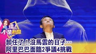 卸任了!沒馬雲的日子…阿里巴巴面臨2爭議4挑戰 -【這!不是新聞 精華篇】20190910-6