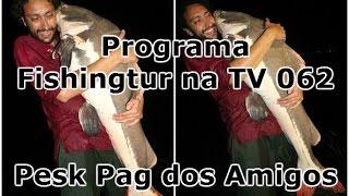 Programa Fishingtur na Tv 062 - Pesk Pag dos Amigos