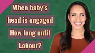 When baby's head is engaged How long until Labour?