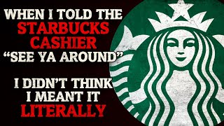 """""""When I told the Starbucks cashier """"See ya around"""", I didn't think I meant it literally"""" Creepypasta"""