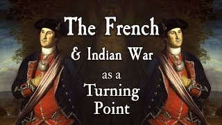 The French and Indian War as a Turning Point (APUSH Period 3)
