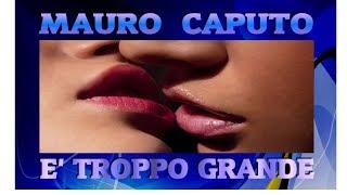 MAURO CAPUTO   E' Troppo Grande