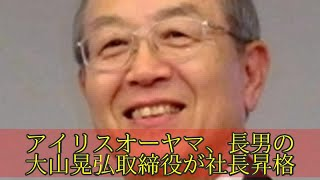 アイリスオーヤマ、長男の大山晃弘取締役が社長昇格