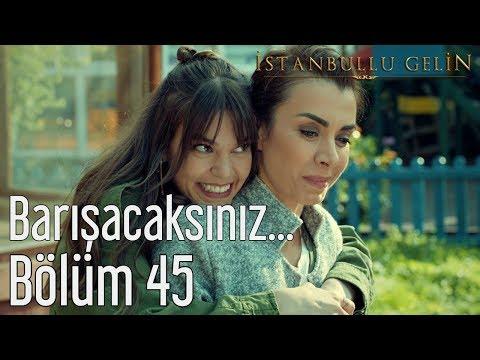 İstanbullu Gelin 45. Bölüm  -  Barışacaksınız...