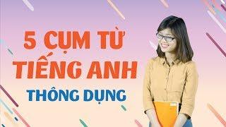 Tiếng Anh Giao Tiếp – 5 Cụm Từ Thông Dụng Trong Tiếng Anh (Phần 2)