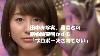 田中みな実、藤森との結婚願望明かすも「プロポーズされてない」