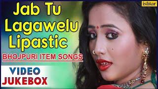 Jab Tu Lagawelu Lipastic : Sexiest Bhojpuri Item Songs ~ Video Jukebox