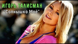 Отличная Песня !!! Игорь Талисман 💕 Солнышко Моё 💕