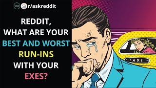 Reddit, what are your best and worst run-ins with your exes? (r/AskReddit)
