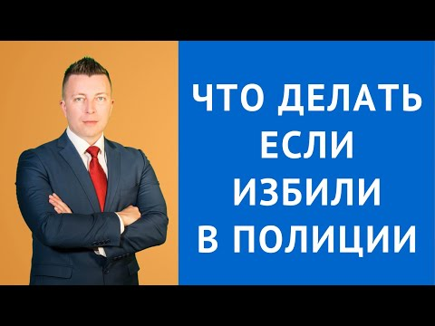 Избили в полиции что делать - Уголовный адвокат Москва
