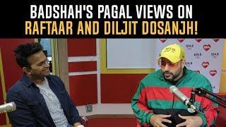 Badshah's Pagal views on Raftaar and Diljit Dosanjh!