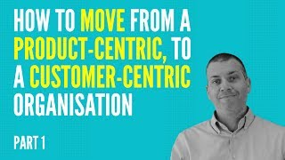 How To Move From A Product-Centric to A Customer-Centric Organisation - PART 1