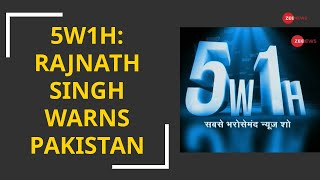 5W1h: Rajnath Singh warns Pakistan, says 'Armed Forces have capability to give befitting reply'