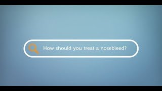 How should you treat a nosebleed?
