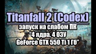 Тест Titanfall 2 (Codex) запуск на слабом ПК (4 ядра, 4 ОЗУ, GeForce GTX 550 Ti 1 Гб)