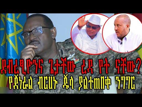 Ethiopian:ደብረፂዮንና ጌታቸው ረዳ የት ናቸው?የጀነራል ብርሀኑ ጁላ ያልተጠበቀ ንግግር