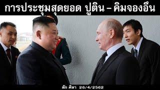 การประชุมสุดยอด ปูติน - คิมจองอึน /เป็นข่าวดังข่าวใหญ่ล่าสุดวันนี้ 26/4/2562