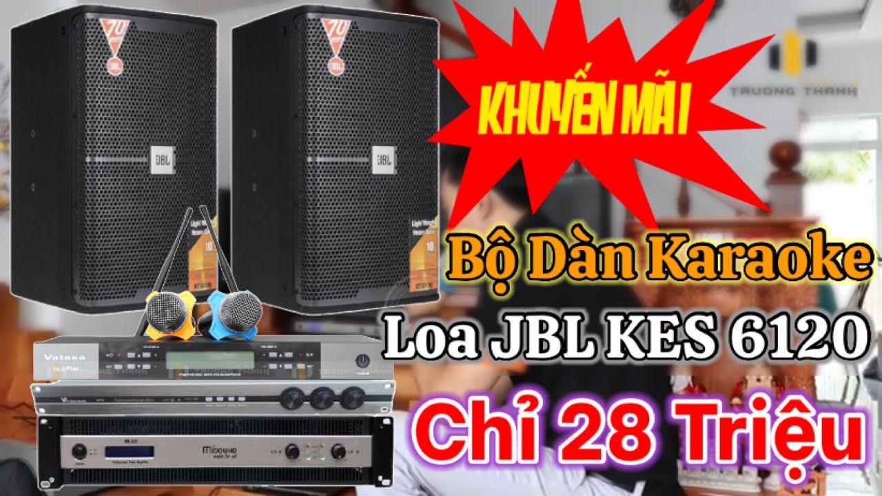 Chất lừ bỏ ra 28tr mua dàn Karaoke loa JBL KES6120 đẳng cấp số 1 Việt Nam trong tầm giá.