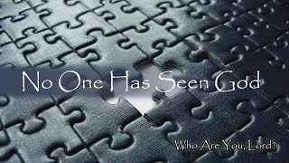 Part 1 of 6 - Who are You, Lord? - No one has seen God.