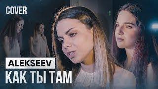 ALEKSEEV   Как ты там (cover By 5 Этаж)
