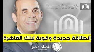 اقتصاد مصر | انطلاقة جديدة وقوية لبنك القاهرة