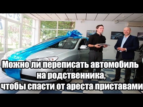 ✓ Можно ли переписать автомобиль на родственника, чтобы спасти от ареста приставами