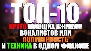ТОП-10 КРУТО ПОЮЩИХ ВОКАЛИСТОВ ИЛИ ПОПУЛЯРНОСТЬ И ТЕХНИКА В ОДНОМ ФЛАКОНЕ