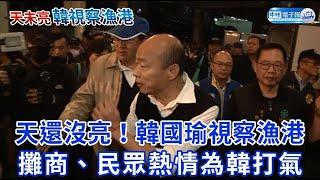天還沒亮!韓國瑜視察漁港 攤商、民眾熱情為韓打氣