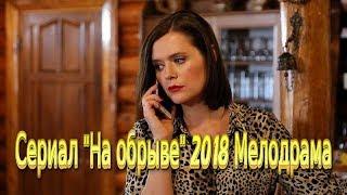 Сериал «На обрыве» 2018 мелодрама фильм на канале Россия Трейлер-анонс 4 серии