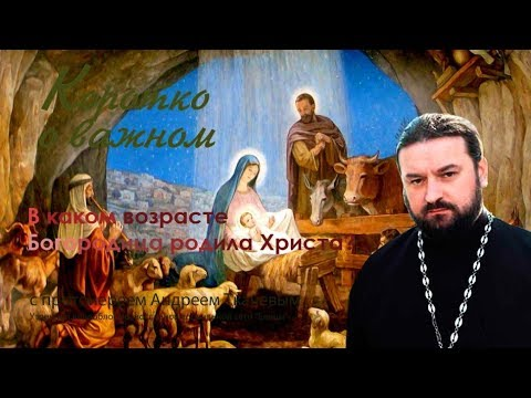 В каком возрасте Богородица родила Христа? Протоиерей Андрей Ткачев - 2017