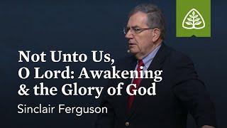Sinclair Ferguson: Not unto Us, O Lord: Awakening & the Glory of God