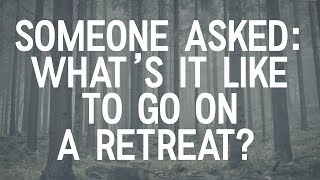 """Someone Asked: """"What's it like to go on a retreat?"""""""