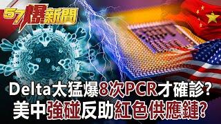 【57爆新聞】Delta太猛爆8次PCR才確診? 美中「強碰」反助「紅色供應鏈」?!