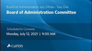 CalPERS Board of Administration July Offsite Day 1 - Monday, 07/12/21